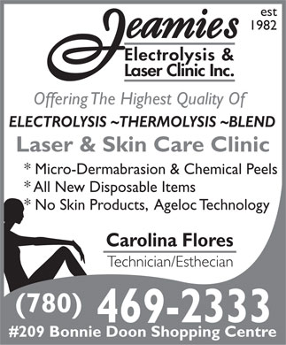 Jeamie's Electrolysis Clinic Inc (780-469-2333) - Display Ad - est 1982 Electrolysis & Laser Clinic Inc. Offering The Highest Quality Of ELECTROLYSIS ~THERMOLYSIS ~BLEND Laser & Skin Care Clinic * Micro-Dermabrasion & Chemical Peels * All New Disposable Items * No Skin Products,  Ageloc Technology Carolina Flores Technician/Esthecian (780) 469-2333 #209 Bonnie Doon Shopping Centre