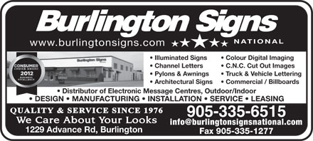 Burlington Signs National (905-335-6515) - Annonce illustrée - www.burlingtonsigns.com Illuminated Signs Colour Digital Imaging Channel Letters C.N.C. Cut Out Images Pylons & Awnings Truck & Vehicle Lettering Architectural Signs Commercial / Billboards Distributor of Electronic Message Centres, Outdoor/Indoor DESIGN   MANUFACTURING   INSTALLATION   SERVICE   LEASING 905-335-6515 info@burlingtonsignsnational.com 1229 Advance Rd, Burlington Fax 905-335-1277