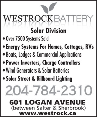 Westrock Battery & Auto Supply Ltd (204-784-2310) - Display Ad - Solar DivisionSolar Division Over 7500 Systems Sold Energy Systems For Homes, Cottages, RVs Boats, Lodges & Commercial Applications Power Inverters, Charge Controllers Wind Generators & Solar Batteries Solar Street & Billboard Lighting 204-784-2310 601 LOGAN AVENUE (between Salter & Sherbrook) www.westrock.ca  Solar DivisionSolar Division Over 7500 Systems Sold Energy Systems For Homes, Cottages, RVs Boats, Lodges & Commercial Applications Power Inverters, Charge Controllers Wind Generators & Solar Batteries Solar Street & Billboard Lighting 204-784-2310 601 LOGAN AVENUE (between Salter & Sherbrook) www.westrock.ca