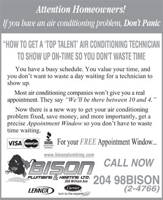 Bison Plumbing &amp; Heating Ltd (204-982-4766) - Annonce illustr&eacute;e - Attention Homeowners! If you have an air conditioning problem, Don t Panic HOW TO GET A `TOP TALENT  AIR CONDITIONING TECHNICIAN TO SHOW UP ON-TIME SO YOU DON'T WASTE TIME You have a busy schedule. You value your time, and you don t want to waste a day waiting for a technician to show up. Most air conditioning companies won t give you a real appointment. They say We ll be there between 10 and 4. Now there is a new way to get your air conditioning problem fixed, save money, and more importantly, get a precise Appointment Window so you don t have to waste time waiting. For your FREE Appointment Window... www.bisonplumbing.com CALL NOW 350 William Ave 204 98BISON (2-4766)  Attention Homeowners! If you have an air conditioning problem, Don t Panic HOW TO GET A `TOP TALENT  AIR CONDITIONING TECHNICIAN TO SHOW UP ON-TIME SO YOU DON'T WASTE TIME You have a busy schedule. You value your time, and you don t want to waste a day waiting for a technician to show up. Most air conditioning companies won t give you a real appointment. They say We ll be there between 10 and 4. Now there is a new way to get your air conditioning problem fixed, save money, and more importantly, get a precise Appointment Window so you don t have to waste time waiting. For your FREE Appointment Window... www.bisonplumbing.com CALL NOW 350 William Ave 204 98BISON (2-4766)