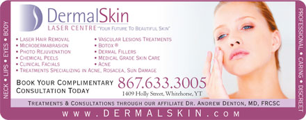 Dermal Skin &amp; Laser Centre (867-633-3005) - Annonce illustr&eacute;e - professional   caring   discreet DermalSkin LASER CENTRE Your Future To Beautiful Skin Laser Hair Removal Vascular Lesions Treatments Microdermabrasion Botox Photo Rejuvenation Dermal Fillers Chemical Peels Medical Grade Skin Care Clinical Facials Acne Treatments Specializing in Acne, Rosacea, Sun Damage Book Your Complimentary 867.633.3005 Consultation Today 1409 Holly Street, Whitehorse, YT neck   lips   eyes   body Treatments &amp; Consultations through our affiliate Dr. Andrew Denton, MD, FRCSC www .dermalskin. com
