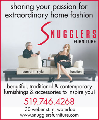 Snugglers (226-243-0301) - Display Ad - sharing your passion for extraordinary home fashion FURNITURE comfort style function beautiful, traditional & contemporary furnishings & accessories to inspire you! 519.746.4268 30 weber st. n. waterloo www.snugglersfurniture.com