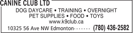 Canine Club Ltd (780-436-2582) - Annonce illustrée - DOG DAYCARE ¿ TRAINING ¿ OVERNIGHT PET SUPPLIES ¿ FOOD ¿ TOYS www.k9club.ca DOG DAYCARE ¿ TRAINING ¿ OVERNIGHT PET SUPPLIES ¿ FOOD ¿ TOYS www.k9club.ca