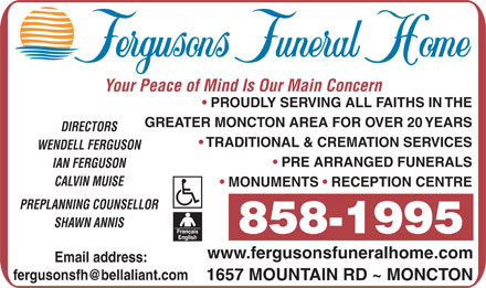 Fergusons Funeral Home Ltd (506-858-1995) - Display Ad - Your Peace of Mind Is Our Main Concern PROUDLY SERVING ALL FAITHS IN THE GREATER MONCTON AREA FOR OVER 20 YEARS DIRECTORS TRADITIONAL & CREMATION SERVICES WENDELL FERGUSON PRE ARRANGED FUNERALS IAN FERGUSON CALVIN MUISE MONUMENTS   RECEPTION CENTRE PREPLANNING COUNSELLOR SHAWN ANNIS 858-1995 www.fergusonsfuneralhome.com Email address: 1657 MOUNTAIN RD ~ MONCTON GREATER MONCTON AREA FOR OVER 20 YEARS DIRECTORS TRADITIONAL & CREMATION SERVICES WENDELL FERGUSON PRE ARRANGED FUNERALS IAN FERGUSON CALVIN MUISE MONUMENTS   RECEPTION CENTRE PREPLANNING COUNSELLOR SHAWN ANNIS 858-1995 www.fergusonsfuneralhome.com Email address: 1657 MOUNTAIN RD ~ MONCTON Your Peace of Mind Is Our Main Concern PROUDLY SERVING ALL FAITHS IN THE