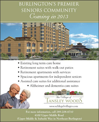 Tansley Woods Village Of (289-208-4710) - Display Ad - Burlington s Premier Seniors Community Coming in 2013 Existing long term care home Retirement suites with walk-out patios Retirement apartments with services Spacious apartments for independent seniors Assisted care suites for additional assistance Alzheimer and dementia care suites www.schlegelvillages.com For more information, call 289-208-4710 4100 Upper Middle Road (Upper Middle & Itabashi Way in Northeast Burlington)