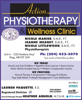 Action Physiotherapy And Wellness Clinic (204-452-3070) - Annonce illustr&eacute;e - NICOLE MARIER , B.M.R., P.T. JEANNE MEANEY , B.M.R., P.T. NICOLE LITTLEWOOD , B.M.R., P.T. Physiotherapists Ph: (204) 452-3070 Unit 4 - 1235 Pembina Hwy* Wpg, MB R3T 2A9 *Just north of McGillivray Blvd. WE TREAT: Muscle and Joint Problems   Repetitive Strain Injuries   Sports Injuries Motor Vehicle Accident Injuries   Worker s Compensation Injuries WE PROVIDE: Manual Therapy   Acupuncture   Massage &amp; Orthotics Yoga Style Rehab   Lifestyle Management   Core Stabilization Direct Billing to: LAUREN PAQUETTE , R.D. OPEN MONDAY THRU SATURDAY Registered Dietician Licenced Massage Therapist HEATHER ARNOLD , M.T.A.M.