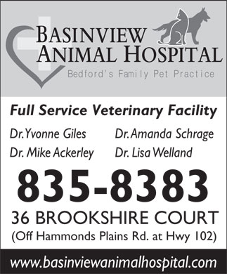 Basinview Animal Hospital (902-835-8383) - Display Ad - BASINVIEW ANIMAL HOSPITAL Bedford s Family Pet Practice Full Service Veterinary Facility Dr. Yvonne Giles Dr. Amanda Schrage Dr. Mike Ackerley Dr. Lisa Welland 835-8383 36 BROOKSHIRE COURT (Off Hammonds Plains Rd. at Hwy 102) www.basinviewanimalhospital.com