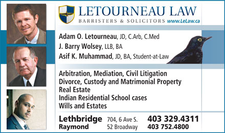 Letourneau Law (403-329-4311) - Annonce illustr&eacute;e - www.LeLaw.ca Adam O. Letourneau , JD, C.Arb, C.Med J. Barry Wolsey , LLB, BA Asif K. Muhammad , JD, BA, Student-at-Lawaw Arbitration, Mediation, Civil Litigation Divorce, Custody and Matrimonial Property Real Estate Indian Residential School cases Wills and Estates Lethbridge 704, 6 Ave S. 403 329.4311 Raymond 52 Broadway 403 752.4800