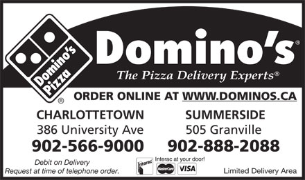 Domino's Pizza (902-816-0956) - Display Ad - ORDER ONLINE AT WWW.DOMINOS.CA CHARLOTTETOWN SUMMERSIDE 386 University Ave 505 Granville ORDER ONLINE AT WWW.DOMINOS.CA CHARLOTTETOWN SUMMERSIDE 386 University Ave 505 Granville 902-566-9000 902-888-2088 Debit on Delivery Limited Delivery Area Request at time of telephone order. 902-566-9000 902-888-2088 Debit on Delivery Limited Delivery Area Request at time of telephone order.
