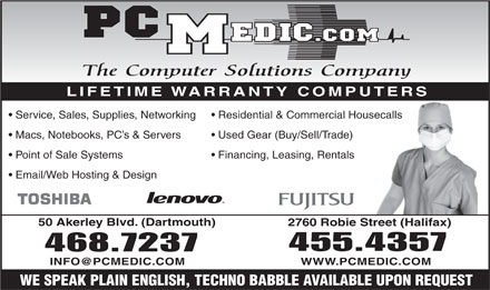 PC Medic (902-455-4357) - Annonce illustrée - LIFETIME WARRANTY COMPUTERS Service, Sales, Supplies, Networking Residential & Commercial Housecallssecalls Macs, Notebooks, PC s & Servers Used Gear (Buy/Sell/Trade) Point of Sale Systems Financing, Leasing, Rentals Email/Web Hosting & Design 50 Akerley Blvd. (Dartmouth) 2760 Robie Street (Halifax) 455.4357 468.7237 INFO@PCMEDIC.COM WWW.PCMEDIC.COM WE SPEAK PLAIN ENGLISH, TECHNO BABBLE AVAILABLE UPON REQUEST