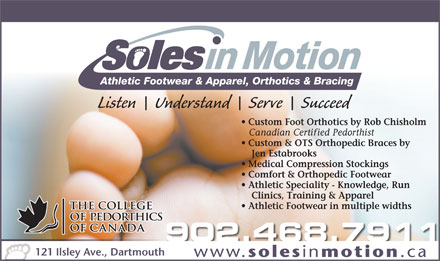 Soles In Motion (902-468-7911) - Display Ad - Athletic Footwear in multiple widths 902.468.79119 121 Ilsley Ave., Dartmouth www. soles in motion .ca Athletic Footwear & Apparel, Orthotics & Bracing Listen    Understand    Serve    Succeed Custom Foot Orthotics by Rob Chisholm Canadian Certified Pedorthist Custom & OTS Orthopedic Braces by Jen Estabrooks Medical Compression Stockings Comfort & Orthopedic Footwear Athletic Speciality - Knowledge, Run Clinics, Training & Apparel
