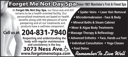 Forget Me Not Day Spa (204-831-7940) - Annonce illustrée - Since 1987 Manitoba s First & Finest Spa At Forget Me Not Day Spa , our focus was and stillForget Me Spider Veins    Laser Hair Removal remains to be a health oriented facility. Our    remains to personalized treatments are based on health       personali Microdermabrasion - Face & Body benefits along with the pleasure of some         benefi Mineral Baths & Steam Cabinet pampering and all our treatments and           pamp products have a wellness component.             produc Moor & Algae Body Treatments Massage Therapy & Reflexology 204-831-7940 Advanced Esthetics    Face, Hands and Feet Respecting and understanding theRes body with regular maintenancebod Individual Consultation    Yoga Classes and consistency is the key. Foot Detox www.forgetmenotspa.comww RememberTo Live Well