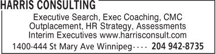Harris Consulting (204-942-8735) - Annonce illustrée - Executive Search, Exec Coaching, CMC Outplacement, HR Strategy, Assessments Interim Executives www.harrisconsult.com  Executive Search, Exec Coaching, CMC Outplacement, HR Strategy, Assessments Interim Executives www.harrisconsult.com