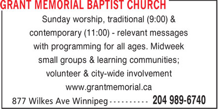 Grant Memorial Baptist Church (204-989-6740) - Annonce illustr&eacute;e - Sunday worship, traditional (9:00) &amp; contemporary (11:00) - relevant messages with programming for all ages. Midweek small groups &amp; learning communities; volunteer &amp; city-wide involvement www.grantmemorial.ca Sunday worship, traditional (9:00) &amp; contemporary (11:00) - relevant messages with programming for all ages. Midweek small groups &amp; learning communities; volunteer &amp; city-wide involvement www.grantmemorial.ca