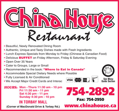 China-House Restaurant (709-754-2892) - Annonce illustrée - Cuisine Type: Chinese China-House Restaurant Torbay Mall, St. John s 709754-2892 Subject to change without notice www.chinahouse.ca FAST TAKE-OUT / HOME DELIVERY AVAILABLE CHINESE APPETIZERS FAMOUS CANTONESE CHINESE ENTRÉES Sweet and Sour Chicken Spring Roll 1.65 Lemon Chicken Cantonese 11.50 10.25 Sweet and Sour Shrimp 14.50 Egg Roll 1.50 Pineapple Guy Pan 11.50 Pineapple Chicken 10.50 Crispy Won Tons (12) 4.50 Phoenix Chicken 12.95 Pineapple Shrimp 14.75 BBQ Pork 10.50 Cantonese Chow Mein 13.95 Chop Suey 9.50 Butterfly Shrimp (10) 15.95 Beef in Oyster Sauce 11.50 Shrimp or Scallop Chop Suey 11.50 Chinese Dumplings (12) 11.95 Beef with Baby Corn 11.50 Chow Mein 9.75 (6) 6.95 Cantonese Satay Beef 11.50 Shrimp or Scallop Chow Mein 11.75 Crispy To-Fu              (8) 7.95 13.50 12.50 Fried Rice MONGOLIAN DISHES Yu Hsian Beef or Chicken 11.95 Mongolian Beef or Chicken 5.95 11.50 Yu Hsian Scallops* Beef with Tomato/Broccoli/Green Pepper11.50 Egg Foo Young 11.50 Curry Triangle            (4) 3.95 Cantonese Seafood 13.00 Shrimp or Scallop Egg Foo Young 13.50 Imperial Ribs 11.50 Moo Goo Guy Pan 11.50 SOUP Cantonese Sweet & Sour Pork 11.50 Beef with Mixed Chinese Vegetables 11.50 Hot & Sour Soup (for 1) 4.25 Almond Guy Ding Beef or Chicken with Chef Special Sauce12.50 10.95 (for 2) 8.00 Honey Garlic Spareribs (14) 10.50 Fried Rice Noodles  Singapore Style Plain 11.50 Won Ton Soup Almond or Lemon Soo Guy Cantonese Spicy Fish 15.95 Seafood w/ Sizzling Rice (Wor Bar) 15.95 Pepper Beef or Chicken 3.00 Steam Rice (no additives) 11.95 Beef Subgum w/ Sizzling Rice (Wor Bar)13.50 Ginger Beef or Chicken 11.50 Shrimp with Lobster Sauce 15.95 (Pork or Chicken) 3.95 Garlic Chicken Wings 11.50 Curried Chicken or Beef with Vegetables 11.50 Seafood To-Fu Soup 4.50 Homestyle Noodle 11.50 SZECHWAN/PEKING DISHES Mushroom Egg Drop Soup 3.95 China House Rice Vermicelli 11.50 Kung Pao Chicken 11.95 Deep Fried Spiced Pork Chop * 11.95 RICE Kung Pao Shrimp 15.95 Mongolian Shrimp 15.95 6.50 Chicken/Beef/BBQ Pork Ma-La Chicken or Beef ** 11.95 7.50 Pineapple CHEF'S SPECIALTIES Shredded Pork with Peking Bean Sauce 11.50 6.50 Vegetable Thai Green Curry Chicken or Beef ** 12.50 Orange Flavor Beef or Chicken ** 11.95 6.50 Mushroom Thai Green Curry Shrimp ** 15.95 Sautéed Beef or Chicken and Scallions 11.50 7.50 Shrimp General Chicken 12.95 Szechwan Assorted Platter 13.50 8.50 Home Style To-Fu 11.50 Crispy Fish or Shrimp * 15.95 We accommodate special Ma-Po To-Fu 11.50 Triple Strips 12.95 dietary needs where possible. Honey Ribs Peking Style 11.50 Three Cup Chicken 12.95 Sliced Boiled Pork w/ Garlic Sauce 12.95 COMBINATION PLATTERS (Single Dinners) Double-Cooked Pork w/ Chilli ** 12.95 #1 - Honey Garlic Ribs (5), Chicken Fried Rice 6.95 Szechwan Style Stir-Fried Shredded Pork **12.95 #2 - Chicken Chow Mein, Chicken Fried Rice 6.95 11.95 Szechwan Style Stir-Fried Tender Beef ** 12.95 #3 - Sweet & Sour Chicken (5), Chicken Fried Rice 6.95 Poached Sliced Beef in Hot Chilli Oil ** 12.95 #4 - Chicken Chow Mein, Sweet & Sour Chicken (4), Chicken Fried Rice 8.25 Sesame Chicken w/ Hot Red Oil Sauce **15.95 #5 - Chicken Chow Mein, Honey Garlic Ribs (5), Chicken Fried Rice 8.25 Spicy Chicken w/ Bamboo Shoots ** 13.50 #6 - Chicken Chow Mein, Sweet & Sour Chicken (3), Honey Garlic Ribs (4), Chicken Fried Rice 9.50 Stir-Fried Spicy Shrimp (w/ Shell) ** 15.95 Spicy To-Fu w/ Preserved Egg ** 11.95 #8 - Thai Green Curry Chicken, Sweet & Sour Chicken (4), Chicken Fried Rice 10.25 FULL COURSE DINNERS (All Includes Fortune Cookies) PRICES SUBJECT TO CHANGE WITHOUT NOTICE Dinner for 2 (A) Spring Rolls (2), Cantonese Sweet & Sour Pork, Kung Pao Chicken *, Mongolian BBQ Beef, Cantonese Fried Rice 42.50 Dinner for 2 (B) Egg Rolls (2), Sweet & Sour Chicken (10), Chicken Chow Mein, Chicken Fried Rice 26..50 * = Hot & Spicy   ** = Extra Hot & Spicy Dinner for 3 (A) Spring Rolls (3), Lemon Chicken Cantonese, Kung Pao Shrimp*, Mongolian BBQ Beef, Cantonese Fried Rice (Lg) 49.50 TORBAY MALL Dinner for 3 (B) Egg Rolls (3), Beef Chow Mein, Almond Guy Ding, Sweet & Sour Chicken (12), Chicken Fried Rice (Lg) 41.50 (Corner of MacDonald Drive & Torbay Rd.) Dinner for 4 (A) Spring Rolls (4), Kung Pao Shrimp*, Sauteed Beef & Scallions, Imperial Ribs, Cantonese Chow Mein, Cantonese Fried Rice (Lg) 64.50 Dinner for 4 (B) Eggs Rolls (4), Sweet&Sour Chicken (12), Beef w/ Mixed Vegetables, Honey Garlic Spareribs, Almond Guy Ding, Chicken Fried Rice (Lg) 55.50 www.chinahouse.ca Monday - Thursday 11:30 am - 10 pm, Friday 11:30 am - 11 pm, Saturday 4:30 pm - 11 pm, Sunday 4:30 pm - 10 pm #7 - Chicken w/ Chef Special Sauce, Sweet & Sour Chicken (4), Chicken Fried Rice 10.25 Cuisine Type: Chinese China-House Restaurant Egg Roll 1.50 Pineapple Guy Pan 11.50 Pineapple Chicken Torbay Mall, St. John s 709754-2892 Subject to change without notice www.chinahouse.ca FAST TAKE-OUT / HOME DELIVERY AVAILABLE CHINESE APPETIZERS FAMOUS CANTONESE CHINESE ENTRÉES Sweet and Sour Chicken Spring Roll 1.65 Lemon Chicken Cantonese 11.50 10.25 Sweet and Sour Shrimp 14.50 10.50 Crispy Won Tons (12) 4.50 15.95 Seafood w/ Sizzling Rice (Wor Bar) 15.95 Pepper Beef or Chicken 3.00 Steam Rice (no additives) 11.95 Beef Subgum w/ Sizzling Rice (Wor Bar)13.50 Ginger Beef or Chicken 11.95 Home Style To-Fu 11.50 Crispy Fish or Shrimp * 15.95 We accommodate special Ma-Po To-Fu 11.50 Shrimp with Lobster Sauce 15.95 (Pork or Chicken) 3.95 Garlic Chicken Wings 11.50 Curried Chicken or Beef with Vegetables 11.50 Seafood To-Fu Soup 4.50 Homestyle Noodle 11.50 SZECHWAN/PEKING DISHES Mushroom Egg Drop Soup 3.95 China House Rice Vermicelli 11.50 Kung Pao Chicken 11.95 Deep Fried Spiced Pork Chop * 11.95 RICE Kung Pao Shrimp 15.95 Mongolian Shrimp 15.95 6.50 Chicken/Beef/BBQ Pork Ma-La Chicken or Beef ** 11.95 7.50 Pineapple CHEF'S SPECIALTIES Shredded Pork with Peking Bean Sauce 11.50 6.50 Vegetable Thai Green Curry Chicken or Beef ** 12.50 Orange Flavor Beef or Chicken ** 11.95 6.50 Mushroom Thai Green Curry Shrimp ** 15.95 Sautéed Beef or Chicken and Scallions 11.50 7.50 Shrimp General Chicken 12.95 Szechwan Assorted Platter 13.50 8.50 Cantonese Spicy Fish Beef or Chicken with Chef Special Sauce12.50 10.95 (for 2) 8.00 Honey Garlic Spareribs (14) 10.50 Fried Rice Noodles  Singapore Style Almond Guy Ding 11.50 Won Ton Soup Almond or Lemon Soo Guy Phoenix Chicken 12.95 Pineapple Shrimp 14.75 BBQ Pork 10.50 Cantonese Chow Mein 13.95 Chop Suey 5.95 Plain 11.50 Yu Hsian Scallops* Beef with Tomato/Broccoli/Green Pepper11.50 Egg Foo Young 11.50 Curry Triangle            (4) 3.95 Cantonese Seafood 13.00 Shrimp or Scallop Egg Foo Young 9.50 Butterfly Shrimp (10) 15.95 Beef in Oyster Sauce 11.50 Shrimp or Scallop Chop Suey 13.50 Imperial Ribs 11.50 Moo Goo Guy Pan 11.50 Chinese Dumplings (12) 11.95 Beef with Baby Corn 11.50 Chow Mein 9.75 (6) 6.95 11.50 Cantonese Satay Beef 11.50 Shrimp or Scallop Chow Mein 11.75 Crispy To-Fu              (8) 7.95 13.50 12.50 Fried Rice MONGOLIAN DISHES Yu Hsian Beef or Chicken 11.95 Mongolian Beef or Chicken SOUP Cantonese Sweet & Sour Pork 11.50 Beef with Mixed Chinese Vegetables 11.50 Hot & Sour Soup (for 1) 4.25 11.50 Triple Strips 12.95 dietary needs where possible. Honey Ribs Peking Style 11.50 Three Cup Chicken 12.95 Sliced Boiled Pork w/ Garlic Sauce 12.95 COMBINATION PLATTERS (Single Dinners) Double-Cooked Pork w/ Chilli ** 12.95 #1 - Honey Garlic Ribs (5), Chicken Fried Rice 6.95 Szechwan Style Stir-Fried Shredded Pork **12.95 #2 - Chicken Chow Mein, Chicken Fried Rice 6.95 Szechwan Style Stir-Fried Tender Beef ** 12.95 #3 - Sweet & Sour Chicken (5), Chicken Fried Rice 6.95 Poached Sliced Beef in Hot Chilli Oil ** 12.95 #4 - Chicken Chow Mein, Sweet & Sour Chicken (4), Chicken Fried Rice 8.25 Sesame Chicken w/ Hot Red Oil Sauce **15.95 #5 - Chicken Chow Mein, Honey Garlic Ribs (5), Chicken Fried Rice 8.25 Spicy Chicken w/ Bamboo Shoots ** 13.50 #6 - Chicken Chow Mein, Sweet & Sour Chicken (3), Honey Garlic Ribs (4), Chicken Fried Rice 9.50 Stir-Fried Spicy Shrimp (w/ Shell) ** 15.95 #7 - Chicken w/ Chef Special Sauce, Sweet & Sour Chicken (4), Chicken Fried Rice 10.25 Spicy To-Fu w/ Preserved Egg ** 11.95 #8 - Thai Green Curry Chicken, Sweet & Sour Chicken (4), Chicken Fried Rice 10.25 FULL COURSE DINNERS (All Includes Fortune Cookies) PRICES SUBJECT TO CHANGE WITHOUT NOTICE Dinner for 2 (A) Spring Rolls (2), Cantonese Sweet & Sour Pork, Kung Pao Chicken *, Mongolian BBQ Beef, Cantonese Fried Rice 42.50 Dinner for 2 (B) Egg Rolls (2), Sweet & Sour Chicken (10), Chicken Chow Mein, Chicken Fried Rice 26..50 * = Hot & Spicy   ** = Extra Hot & Spicy Dinner for 3 (A) Spring Rolls (3), Lemon Chicken Cantonese, Kung Pao Shrimp*, Mongolian BBQ Beef, Cantonese Fried Rice (Lg) 49.50 TORBAY MALL Dinner for 3 (B) Egg Rolls (3), Beef Chow Mein, Almond Guy Ding, Sweet & Sour Chicken (12), Chicken Fried Rice (Lg) 41.50 (Corner of MacDonald Drive & Torbay Rd.) Dinner for 4 (A) Spring Rolls (4), Kung Pao Shrimp*, Sauteed Beef & Scallions, Imperial Ribs, Cantonese Chow Mein, Cantonese Fried Rice (Lg) 64.50 Dinner for 4 (B) Eggs Rolls (4), Sweet&Sour Chicken (12), Beef w/ Mixed Vegetables, Honey Garlic Spareribs, Almond Guy Ding, Chicken Fried Rice (Lg) 55.50 www.chinahouse.ca Monday - Thursday 11:30 am - 10 pm, Friday 11:30 am - 11 pm, Saturday 4:30 pm - 11 pm, Sunday 4:30 pm - 10 pm