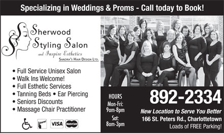 Sherwood Styling Salon (902-892-2334) - Annonce illustr&eacute;e - Specializing in Weddings &amp; Proms - Call today to Book! Full Service Unisex Salon Walk Ins Welcome! Full Esthetic Services Tanning Beds   Ear Piercing HOURS 892-2334 Seniors Discounts Mon-Fri: Massage Chair Practitioner 9am-8pm New Location to Serve You Better Sat: 166 St. Peters Rd., Charlottetown 8am-3pm Loads of FREE Parking!