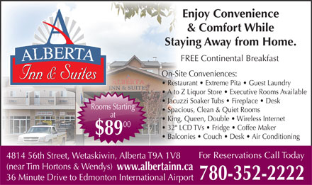 "Alberta Inn & Suites (780-352-2222) - Annonce illustrée - King, Queen, Double   Wireless Internet 00 Enjoy Convenience & Comfort While AA Staying Away from Home. RRTRRT TATTA FREE Continental Breakfast AERTAAERTAAERALBERTA On-Site Conveniences: Inn & SuitesInn & SuitesseSuitInn & Inn & SuitesInn & SuitesSuitesInn & Restaurant   Extreme Pita   Guest Laundry A to Z Liquor Store   Executive Rooms Available Jacuzzi Soaker Tubs   Fireplace   Desk Rooms StartingRooms Starti Spacious, Clean & Quiet Rooms at 32"" LCD TVs   Fridge   Coffee Maker $89 Balconies   Couch   Desk   Air Conditioning For Reservations Call Today 4814 56th Street, Wetaskiwin, Alberta T9A 1V8 (near Tim Hortons & Wendys) www.albertainn.ca 780-352-2222 36 Minute Drive to Edmonton International Airport"