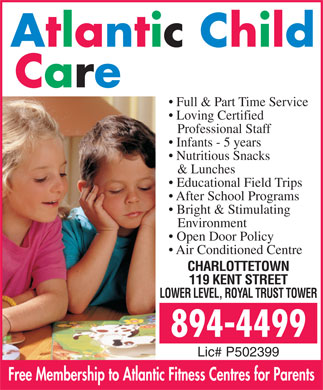 Atlantic Child Care Centres (902-894-4499) - Annonce illustrée - Full & Part Time Service Loving Certified Professional Staff Infants - 5 years Nutritious Snacks & Lunches Educational Field Trips After School Programs Bright & Stimulating Environment Open Door Policy Air Conditioned Centre CHARLOTTETOWN 119 KENT STREET LOWER LEVEL, ROYAL TRUST TOWER Lic# P502399 Free Membership to Atlantic Fitness Centres for Parents Full & Part Time Service Loving Certified Professional Staff Infants - 5 years Nutritious Snacks & Lunches Educational Field Trips After School Programs Bright & Stimulating Environment Open Door Policy Air Conditioned Centre CHARLOTTETOWN 119 KENT STREET LOWER LEVEL, ROYAL TRUST TOWER Lic# P502399 Free Membership to Atlantic Fitness Centres for Parents