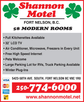 Shannon Motel (250-774-6000) - Annonce illustrée - FORT NELSON, B.C. 58 MODERN ROOMS Full Kitchenettes Available 32¨ LCD TV Air Conditioner, Microwave, Freezers in Every Unit Free High Speed Internet Pets Welcome Large Parking Lot for RVs, Truck Parking Available Winter Plug-Ins 5423-50TH AVE. SOUTH, FORT NELSON BC V0C 1R0 250- 774-6000 www.shannonmotel.net FORT NELSON, B.C. 58 MODERN ROOMS Full Kitchenettes Available 32¨ LCD TV Air Conditioner, Microwave, Freezers in Every Unit Free High Speed Internet Pets Welcome Large Parking Lot for RVs, Truck Parking Available Winter Plug-Ins 5423-50TH AVE. SOUTH, FORT NELSON BC V0C 1R0 250- 774-6000 www.shannonmotel.net