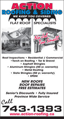 Action Roofing &amp; Siding (709-743-1393) - Annonce illustr&eacute;e - ROOFING &amp; SIDING WE KEEP YOU COVERED FLAT ROOF   SPECIALISTS Roof Inspections   Residential / Commercial Torch on Roofing   Tar &amp; Gravel Asphalt Shingles Aluminum Shingles (50 yr. warranty) Metal Roofing Slate Shingles (50 yr. warranty) EPDM NEW ROOFS ROOF REPAIRS FREE ESTIMATES Senior s Discounts   Fully Insured Province Wide Service 743-1393 www.action-roofing.ca