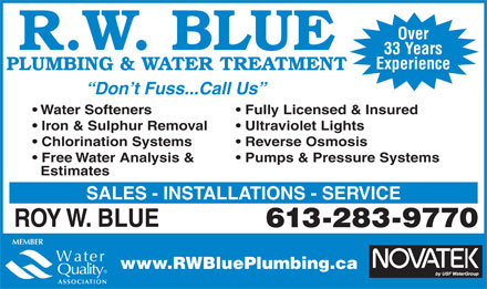Blue R W Plumbing & Water Treatment (613-283-9770) - Display Ad - Over R.W. BLUE 33 Years Experience PLUMBING & WATER TREATMENT Don t Fuss...Call Us Water Softeners Fully Licensed & Insured Iron & Sulphur Removal Ultraviolet Lights Chlorination Systems Reverse Osmosis Free Water Analysis & Pumps & Pressure Systems Estimates SALES - INSTALLATIONS - SERVICE ROY W. BLUE 613-283-9770 www.RWBluePlumbing.ca