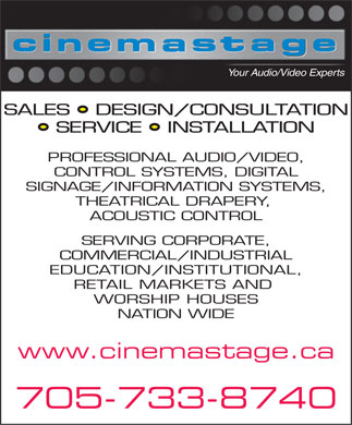 Cinema Stage Inc (705-733-8740) - Display Ad - Your Audio/Video Experts SALES   DESIGN/CONSULTATION SERVICE   INSTALLATION PROFESSIONAL AUDIO/VIDEO, CONTROL SYSTEMS, DIGITAL SIGNAGE/INFORMATION SYSTEMS, THEATRICAL DRAPERY, ACOUSTIC CONTROL SERVING CORPORATE, COMMERCIAL/INDUSTRIAL EDUCATION/INSTITUTIONAL, RETAIL MARKETS AND WORSHIP HOUSES NATION WIDE www.cinemastage.ca 705-733-8740