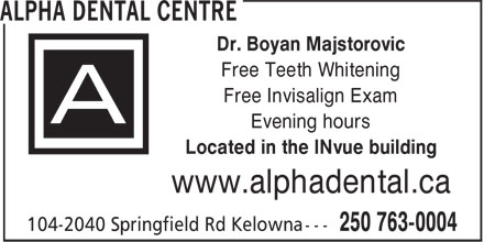 Alpha Dental Centre (250-763-0004) - Annonce illustrée - Dr. Boyan Majstorovic Free Teeth Whitening Free Invisalign Exam Evening hours Located in the INvue building www.alphadental.ca Dr. Boyan Majstorovic Free Teeth Whitening Free Invisalign Exam Evening hours Located in the INvue building www.alphadental.ca