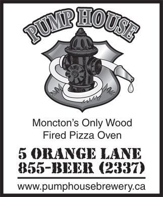 Pump House Brewery Ltd (506-855-2337) - Display Ad - Fired Pizza Oven www.pumphousebrewery.ca Moncton s Only Wood