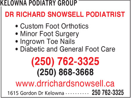 Kelowna Podiatry Group (250-762-3325) - Display Ad - DR RICHARD SNOWSELL PODIATRIST &bull; Custom Foot Orthotics &bull; Minor Foot Surgery &bull; Ingrown Toe Nails &bull; Diabetic and General Foot Care (250) 762-3325 (250) 868-3668 www.drrichardsnowsell.ca