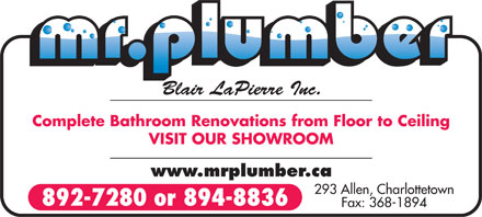 Mr Plumber-Blair LaPierre Inc (902-892-7280) - Annonce illustrée - Blair LaPierre Inc. Complete Bathroom Renovations from Floor to Ceiling VISIT OUR SHOWROOM www.mrplumber.ca 293 Allen, Charlottetown 892-7280 or 894-8836 Fax: 368-1894