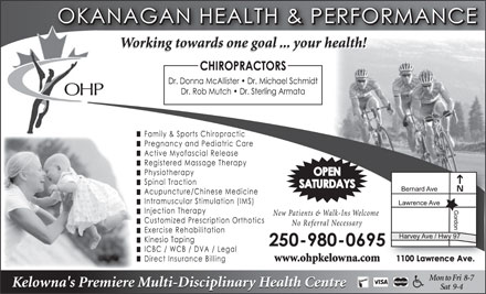 Okanagan Health & Performance (250-980-0605) - Display Ad - Working towards one goal ... your health! OHP New Patients & Walk-Ins Welcome No Referral Necessary www.ohpkelowna.com Mon to Fri  8-7 Kelowna's Premiere Multi-Disciplinary Health Centre Sat  9-4 www.ohpkelowna.com Mon to Fri  8-7 Kelowna's Premiere Multi-Disciplinary Health Centre Sat  9-4 Working towards one goal ... your health! OHP New Patients & Walk-Ins Welcome No Referral Necessary
