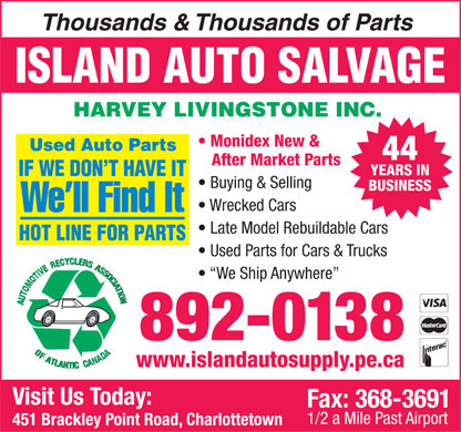 Island Auto Salvage (902-892-0138) - Annonce illustrée - Monidex New & 44 After Market Parts YEARS IN Buying & Selling BUSINESS Wrecked Cars Late Model Rebuildable Cars Used Parts for Cars & Trucks We Ship Anywhere 892-0138 www.islandautosupply.pe.ca Visit Us Today: Fax: 368-3691 1/2 a Mile Past Airport 451 Brackley Point Road, Charlottetown