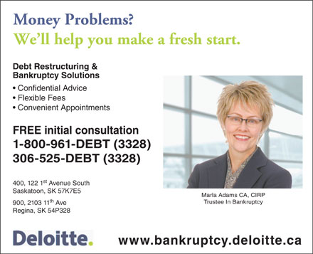 Deloitte (306-525-3328) - Annonce illustrée - Money Problems? We ll help you make a fresh start. Debt Restructuring & Bankruptcy Solutions Confidential Advice Flexible Fees Convenient Appointments FREE initial consultation 1-800-961-DEBT (3328) 306-525-DEBT (3328) st 400, 122 1 Avenue South Saskatoon, SK 57K7E5 Marla Adams CA, CIRP th Trustee In Bankruptcy 900, 2103 11 Ave Regina, SK 54P328 www.bankruptcy.deloitte.ca