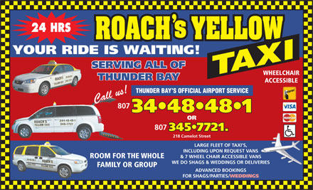 Roach's Yellow Taxi (807-344-8481) - Display Ad - 24 HRS YOUR RIDE IS WAITING! SERVING ALL OF WHEELCHAIR THUNDER BAY ACCESSIBLE THUNDER BAY S OFFICIAL AIRPORT SERVICE 807 34 48 48 1 OR 807 345 7721. 218 Camelot Street LARGE FLEET OF TAXI S, INCLUDING UPON REQUEST VANS & 7 WHEEL CHAIR ACCESSIBLE VANS ROOM FOR THE WHOLE WE DO SHAGS & WEDDINGS OR DELIVERIES FAMILY OR GROUP ADVANCED BOOKINGS FOR SHAGS/PARTIES/ WEDDINGS 24 HRS YOUR RIDE IS WAITING! SERVING ALL OF WHEELCHAIR THUNDER BAY ACCESSIBLE THUNDER BAY S OFFICIAL AIRPORT SERVICE 807 34 48 48 1 OR 807 345 7721. 218 Camelot Street LARGE FLEET OF TAXI S, INCLUDING UPON REQUEST VANS & 7 WHEEL CHAIR ACCESSIBLE VANS ROOM FOR THE WHOLE WE DO SHAGS & WEDDINGS OR DELIVERIES FAMILY OR GROUP ADVANCED BOOKINGS FOR SHAGS/PARTIES/ WEDDINGS