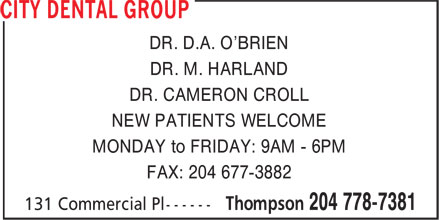 City Dental Group (204-778-7381) - Display Ad - DR. D.A. O'BRIEN DR. M. HARLAND DR. CAMERON CROLL NEW PATIENTS WELCOME MONDAY to FRIDAY: 9AM - 6PM FAX: 204 677-3882