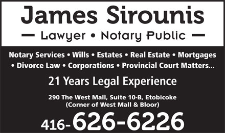 James Sirounis (416-626-6226) - Annonce illustrée - Lawyer   Notary Public Notary Services   Wills   Estates   Real Estate   Mortgages Divorce Law   Corporations   Provincial Court Matters... 21 Years Legal Experience 290 The West Mall, Suite 10-B, Etobicoke (Corner of West Mall & Bloor)