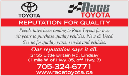 Race Toyota (1-877-348-6493) - Display Ad - REPUTATION FOR QUALITY People have been coming to Race Toyota for over 40 years to purchase quality vehicles, New &amp; Used. See us for quality parts, service and vehicles. Our reputation says it all. 2155 Little Britain Rd. Lindsay (1 mile W. of Hwy. 35, off Hwy. 7) 705-324-6771 www.racetoyota.ca