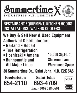 Summertime Industries (506-693-4709) - Annonce illustrée - RESTAURANT EQUIPMENT, KITCHEN HOODS, INSTALLATIONS, WALK-IN COOLERS. We Buy & Sell New & Used Equipment Authorized Distributor for: Garland   Hobart True Refrigeration 15,000 Sq.Ft. of Hoshizaki   Amana Showroom and Bunnomatic and All Major Lines Warehouse Space 30 Summertime Dr., Saint John, N.B. E2K 5A5 Saint JohnFredericton 693-4709654-2110 Fax: (506) 658-0601  RESTAURANT EQUIPMENT, KITCHEN HOODS, INSTALLATIONS, WALK-IN COOLERS. We Buy & Sell New & Used Equipment Authorized Distributor for: Garland   Hobart True Refrigeration 15,000 Sq.Ft. of Hoshizaki   Amana Showroom and Bunnomatic and All Major Lines Warehouse Space 30 Summertime Dr., Saint John, N.B. E2K 5A5 Saint JohnFredericton 693-4709654-2110 Fax: (506) 658-0601