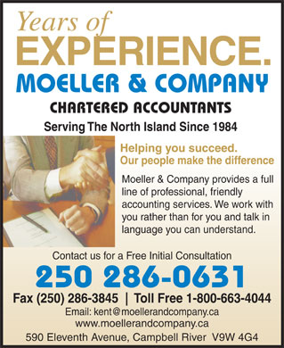 Moeller & Co (250-286-0631) - Annonce illustrée - Years of EXPERIENCE. CHARTERED ACCOUNTANTS Serving The North Island Since 1984 Helping you succeed. Our people make the difference Moeller & Company provides a full line of professional, friendly accounting services. We work with you rather than for you and talk in language you can understand. Contact us for a Free Initial Consultation 250 286-0631 Fax (250) 286-3845 Toll Free 1-800-663-4044 Email: kent@moellerandcompany.ca www.moellerandcompany.ca 590 Eleventh Avenue, Campbell River  V9W 4G4