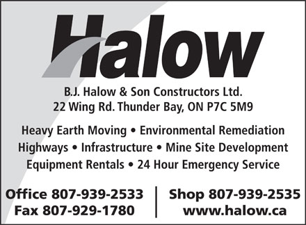 B J Halow & Son Constructors Ltd (807-939-2533) - Annonce illustrée - B.J. Halow & Son Constructors Ltd. 22 Wing Rd. Thunder Bay, ON P7C 5M9 Heavy Earth Moving   Environmental Remediation Highways   Infrastructure   Mine Site Development Equipment Rentals   24 Hour Emergency Service Office 807-939-2533 Shop 807-939-2535 Fax 807-929-1780 www.halow.ca