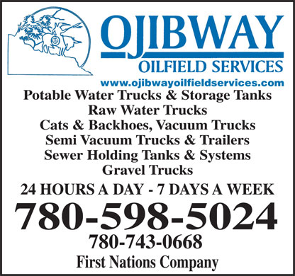 Ojibway Oilfield Services Ltd (780-743-0668) - Display Ad - www.ojibwayoilfieldservices.com Potable Water Trucks &amp; Storage Tanks Raw Water Trucks Cats &amp; Backhoes, Vacuum Trucks Semi Vacuum Trucks &amp; Trailers Sewer Holding Tanks &amp; Systems Gravel Trucks 24 HOURS A DAY - 7 DAYS A WEEK 780-598-5024 780-743-0668 First Nations Company  www.ojibwayoilfieldservices.com Potable Water Trucks &amp; Storage Tanks Raw Water Trucks Cats &amp; Backhoes, Vacuum Trucks Semi Vacuum Trucks &amp; Trailers Sewer Holding Tanks &amp; Systems Gravel Trucks 24 HOURS A DAY - 7 DAYS A WEEK 780-598-5024 780-743-0668 First Nations Company