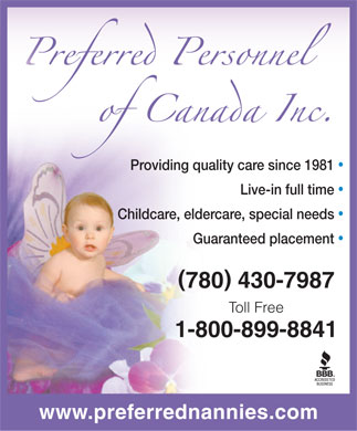 Preferred Personnel (780-430-7987) - Display Ad - Providing quality care since 1981 Live-in full time Childcare, eldercare, special needs Guaranteed placement ( ) 780 430-7987 Toll Free 1-800-899-8841 www.preferrednannies.com  Providing quality care since 1981 Live-in full time Childcare, eldercare, special needs Guaranteed placement ( ) 780 430-7987 Toll Free 1-800-899-8841 www.preferrednannies.com