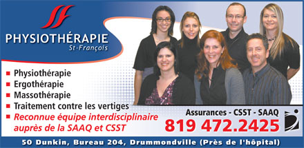 Clinique de Physioth&eacute;rapie St Fran&ccedil;ois (819-472-2425) - Annonce illustr&eacute;e - Physioth&eacute;rapie Ergoth&eacute;rapie Massoth&eacute;rapie Traitement contre les vertigesges Assurances - CSST - SAAQ Reconnue &eacute;quipe interdisciplinaire aupr&egrave;s de la SAAQ et CSST 819 472.2425 50 Dunkin, Bureau 204, Drummondville (Pr&egrave;s de l'h&ocirc;pital)