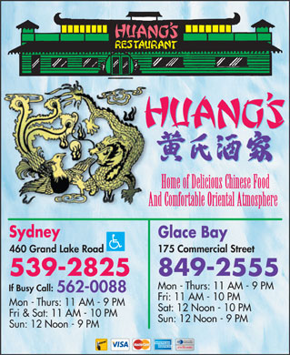 Huang's Restaurant (902-539-2825) - Annonce illustrée - Huang s Restaurant Cuisine Type: Chinese 460 Grand Lake Road, Sydney 539-2825 Subject to change without notice Let Us Cook for Your Family Gatherings - Unexpected Guests - Outings or a Kitchen Vacation For Mom! Sydney Glace Bay 175 Commercial Street 460 Grand Lake Road 849-2555 539-2825 Open Daily: 11 am - 9 pm if Busy Call 562-0088 Fri & Sat:  11 am - 10 pm   Sun: 12 noon - 9 pm Home of Delicious Chinese Food Appetizers Sweet & Sour Our Chef s Specialties 14. Hawaii Five  O Spring Roll Sweet & Sour Pork 1. Seafood Wor Bar 15. Lemon Chicken Delicious Egg Roll Sweet & Sour Chicken 2. Chicken Roll 16. Dragon Phoenix Nest Bo Bo Balls (6) Sweet & Sour Shrimp 3. Peking Pork Loin 17. Emperor Steak BBQ Spare Ribs Sweet & Sour Scallops 4. Gim Loo Wonton 18. Honolulu Seafood Supreme BBQ Pork Slices (with Pineapple or Honey Garlic Sauce) 5. Volcano Shrimp Joa Doo Chicken Wings 6. A-One Rice Szechwan Style (Hot & Spicy) Steak On A Stick Chicken & Beef Dishes 7. Chow Steak Kew Szechwan Shrimp Fried Wontons Soo Gai 8. Orange Beef Singapore Noodles Honey Garlic Wontons Almond Chicken Gai Ding 9. Mongolian Beef Moo Goo Gai Pan Kung Bo Chicken Or Beef Soup Almond Beef Ding 10. Cantonese Chow Mein Mandarin Shrimp Wonton Soup Sesame Chicken 11. Pu Pu Platter (for 2) Koon Poo San Yan Chicken with Broccoli Mushroom Egg Drop Soup 12. Dai Dop Voy Hunan Beef or Chicken Chicken Noodle Soup House Special Chicken (Spicy) 13. Sauteed Scallops or Shrimp Szechwan Chicken or Beef Hot & Sour Soup Beef with Green Pepper Beef with Broccoli Beef with Mushrooms Fried Rice Vegetarian Dishes Mushroom Fried Rice Beef with Tomatoes Four Season Vegetables Beef Fried Rice Beef with Chinese Greens Chinese black mushrooms, baby corn, cauliflower, broccoli, fried with oyster sauce. BBQ Pork Fried Rice Ginger Beef Vegetable Dai Dop Voy Chicken Fried Rice Bamboo shoots, water chestnuts, mushrooms and mixed vegetables. Stir fried with fresh garlic. Bacon Fried Rice Pork & Ribs Dishes Vegetable Lo mein Shrimp Fried Rice BBQ Pork & Broccoli Strip of bamboo shoot, Chinese vegetables, bean sprouts, wok fried with steamed egg noodles. Lobster Fried Rice BBQ Pork & Green Pepper Vegetables Sum Soo Plain Fried Rice BBQ Pork & Chinese Greens Strips of fresh young cabbages, celery, carrots, wok fried with fresh garlic and special sauce. Vegetable Fried Rice Honey Garlic Spare Ribs Steam Rice Combination Plate Dinners Huang Family Special Curried Dishes No. 1: Egg Roll, Sweet & Sour Chicken, Chicken Fried Rice. Fried Rice Curried Chicken No. 2: Egg Roll, Chicken Chop Suey, Chicken Fried Rice. Curried Beef or Pork No. 3: Egg Roll, Chicken Fried Rice, Chicken Chop Suey, Sweet & Sour Chicken. Chop Suey & Chow Mein Curried Shrimp No. 4: Egg Roll, Chicken Fried Rice, Garlic Spare Ribs, Sweet & Sour Chicken. Mushroom Chop Suey Curried Scallops No. 5: Egg Roll, Sweet & Sour Shrimp, Chicken Chow Mein, Chicken Fried Rice. Chicken Chop Suey No. 6: Egg Roll, Sweet & Sour Scallops, Chicken Chow Mein, Chicken Fried Rice. Vegetable Chop Suey Seafood No. 7: Egg Roll, Chicken Fried Rice, Chicken Chow Mein, Garlic Spare Ribs. Beef or Pork Chop Suey Fried Shrimp & Vegetables No. 8: Egg Roll, Sweet & Sour Chicken, Chicken Gai Ding, Chicken Fried Rice. Shrimp Chop Suey Fried Shrimp & Lobster Sauce No. 9: Egg Roll, Beef with Broccoli, Sweet & Sour Chicken, Chicken Fried Rice. Lobster Chop Suey Fried Shrimp & Green Pepper Mushroom Chow Mein Fried Scallops & Green Pepper Full Course Dinners Chicken Chow Mein Butterfly Shrimps Dinner for Two Vegetable Chow Mein Egg roll, chicken fried rice, chicken chow mein, sweet & sour chicken balls, fortune cookie. Beef or Pork Chow Mein Side Orders Dinner for Three Shrimp Chow Mein Cup of Sweet & Sour Sauce Egg roll, chicken fried rice, BBQ pork chow mein, honey garlic spare ribs, Lobster Chow Mein Cup of Garlic or Plum Sauce almond chicken gai ding, almond or fortune cookie. Huang Family Special Cup of Gravy Dinner for Four Chow Mein Egg roll, chicken fried rice, chicken chow mein, sweet & sour shrimp, soo gai, beef & broccoli, almond or fortune cookie. Canadian Dishes Egg Foo Young Hot Turkey or Hot Hamburg Dinner for Five Vegetable Foo Young Hamburger MROK Egg roll, chicken fried rice, moo goo gai pan, honey garlic spare ribs, beef chow mein, Mushroom Foo Young Cheeseburger sweet & sour chicken, volcano shrimp, almond or fortune cookie. Chicken Foo Young Deluxe Club House Beef or Pork Foo Young Fish & Chips Subject Beverages & Desserts Shrimp Foo Young Chips Alone (with gravy + $1) to changeFortune Cookie / Almond Cookie / Soda Drink Lobster Foo Young
