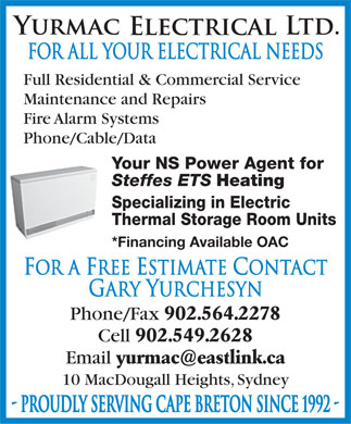 Yurmac Electrical Ltd (902-564-2278) - Display Ad - FOR ALL YOUR ELECTRICAL NEEDS Full Residential &amp; Commercial Service Maintenance and Repairs Fire Alarm Systems Phone/Cable/Data Your NS Power Agent for Steffes ETS Heating Specializing in Electric Thermal Storage Room Units *Financing Available OAC For A Free Estimate Contact Gary Yurchesyn Phone/Fax 902.564.2278 Cell 902.549.2628 Email yurmac@eastlink.ca 10 MacDougall Heights, Sydney - PROUDLY SERVING CAPE BRETON SINCE 1992 -
