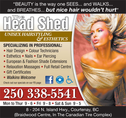 Head Shed The (250-338-5541) - Display Ad - BEAUTY is the way one SEES... and WALKS... and BREATHES... but nice hair wouldn t hurt The Head Shed UNISEX HAIRSTYLINGUNISEX HAIRSTYLING ESTHETICS & SPECIALIZING IN PROFESSIONAL: Hair Design   Colour Technicians Esthetics   Nails   Ear Piercing European & Fashion Shade Extensions Relaxation Massages   Full Retail Centre Gift Certificates Walkins Welcome Check out our specials on our FB page 250 338-5541 Mon to Thur  9 - 6   Fri  9 - 8   Sat & Sun  9 - 5 8 - 204 N. Island Hwy., Courtenay, BC (Braidwood Centre, In The Canadian Tire Complex)