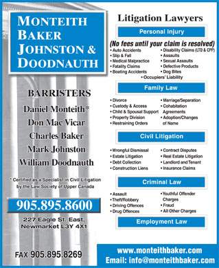 Monteith Baker Johnston & Doodnauth (905-895-8600) - Annonce illustrée - Litigation Lawyers MONTEITH Personal Injury BAKER (No fees until your claim is resolved) Disability Claims (LTD & CPP) Auto Accidents OHNSTON & J Assaults Slip & Fall Sexual Assaults Medical Malpractice DOODNAUTH Defective Products Fatality Claims Dog Bites Boating Accidents Occupiers  Liability Family Law BARRISTERS Divorce Marriage/Separation Custody & Access Cohabitation Daniel Monteith* Child & Spousal Support Agreements Property Division Adoption/Changes Restraining Orders of Name Don Mac Vicar Civil Litigation Charles Baker Contract Disputes Wrongful Dismissal Mark Johnston Real Estate Litigation Estate Litigation Landlord and Tenant Debt Collection William Doodnauth Insurance Claims Construction Liens * Certified as a Specialist in Civil Litigation Criminal Law by the Law Society of Upper Canada Youthful Offender Assault Charges Theft/Robbery Fraud Driving Offences 905.895.8600 All Other Charges Drug Offences 227 Eagle St. East, Employment Law Newmarket L3Y 4X1 www.monteithbaker.com FAX 905.895.8269 Email: info@monteithbaker.com  Litigation Lawyers MONTEITH Personal Injury BAKER (No fees until your claim is resolved) Disability Claims (LTD & CPP) Auto Accidents OHNSTON & J Assaults Slip & Fall Sexual Assaults Medical Malpractice DOODNAUTH Defective Products Fatality Claims Dog Bites Boating Accidents Occupiers  Liability Family Law BARRISTERS Divorce Marriage/Separation Custody & Access Cohabitation Daniel Monteith* Child & Spousal Support Agreements Property Division Adoption/Changes Restraining Orders of Name Don Mac Vicar Civil Litigation Charles Baker Contract Disputes Wrongful Dismissal Mark Johnston Real Estate Litigation Estate Litigation Landlord and Tenant Debt Collection William Doodnauth Insurance Claims Construction Liens * Certified as a Specialist in Civil Litigation Criminal Law by the Law Society of Upper Canada Youthful Offender Assault Charges Theft/Robbery Fraud Driving Offences 905.895.8600 All Other Charges Drug Offences 227 Eagle St. East, Employment Law Newmarket L3Y 4X1 www.monteithbaker.com FAX 905.895.8269 Email: info@monteithbaker.com