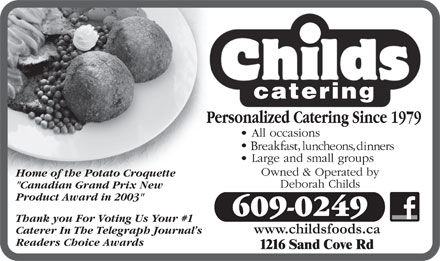 "Childs Foods & Catering Service (506-674-1809) - Display Ad - Home of the Potato Croquette ""Canadian Grand Prix New Product Award in 2003"" 609-0249 Thank you For Voting Us Your #1 www.childsfoods.ca Caterer In The Telegraph Journal s Readers Choice Awards Home of the Potato Croquette ""Canadian Grand Prix New Product Award in 2003"" 609-0249 Thank you For Voting Us Your #1 www.childsfoods.ca Caterer In The Telegraph Journal s Readers Choice Awards"