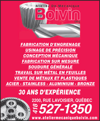 Atelier de M&eacute;canique Boivin Inc (418-527-1350) - Annonce illustr&eacute;e - FABRICATION D'ENGRENAGE USINAGE DE PR&Eacute;CISION CONCEPTION M&Eacute;CANIQUE FABRICATION SUR MESURE SOUDURE G&Eacute;N&Eacute;RALE TRAVAIL SUR M&Eacute;TAL EN FEUILLES VENTE DE M&Eacute;TAUX ET PLASTIQUES ACIER - STAINLESS - ALUMINIUM - BRONZE 30 ANS D EXP&Eacute;RIENCE 2200, RUE LAVOISIER, QU&Eacute;BEC 527-1350 418 www.ateliermecaniqueboivin.com