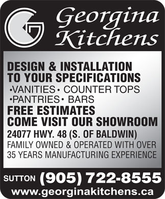 Georgina Kitchens (905-722-8555) - Annonce illustrée - DESIGN & INSTALLATION TO YOUR SPECIFICATIONS VANITIES  COUNTER TOPS PANTRIES  BARS FREE ESTIMATES COME VISIT OUR SHOWROOM 24077 HWY. 48 (S. OF BALDWIN) FAMILY OWNED & OPERATED WITH OVER 35 YEARS MANUFACTURING EXPERIENCE